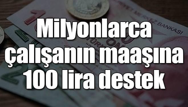 Milyonlarca çalışanın maaşına 100 lira destek!..
