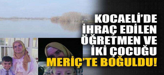 Kocaeli'de ihraç edilen öğretmen ve iki çocuğu Meriç'te boğuldu!