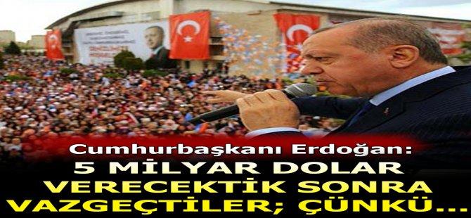 Cumhurbaşkanı Erdoğan: 5 milyar dolar verecektik, sonra.