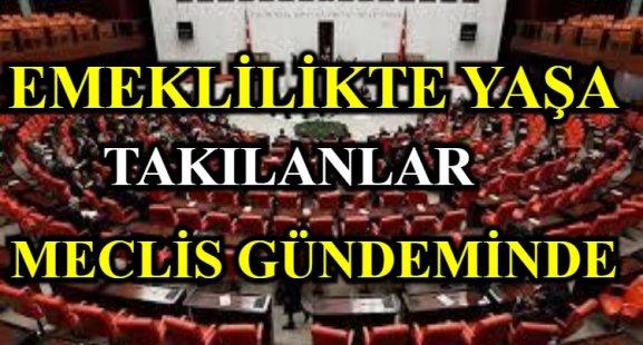 EMEKLİLİKTE YAŞA TAKILANLAR MECLİS GÜNDEMİNDE!