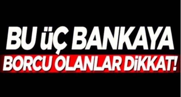 BU ÜÇ BANKAYA BORCU OLANLAR DİKKAT!