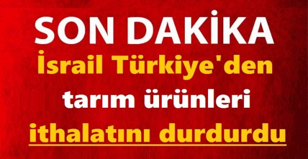 SON DAKİKA | İsrail Türkiye'den tarım ürünleri ithalatını durdurdu