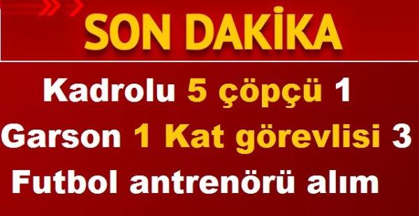 Belediye 5 çöpçü 1 Garson 1 Kat görevlisi 3 Futbol antrenörü (KADROLU ALIM)
