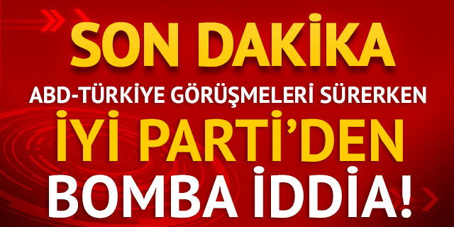 İYİ Parti'den bomba iddia! ABD taleplerini yükseltti