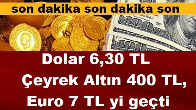 Dolar 6,30 TL Çeyrek Altın 400 TL, Euro 7 TL yi geçti