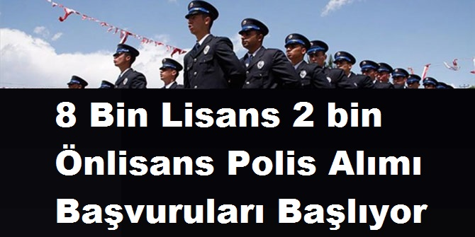 8 Bin Lisans 2 bin Önlisans Polis Alımı Başvuruları Başlıyor