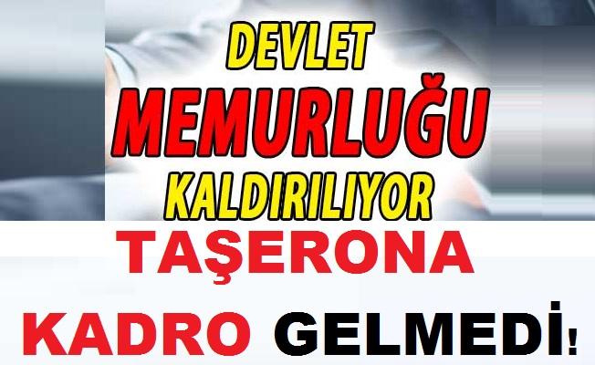 FLAŞ! Devlet Memurluğu Kaldırılıyor! Taşerona Kadro Gelmedi!
