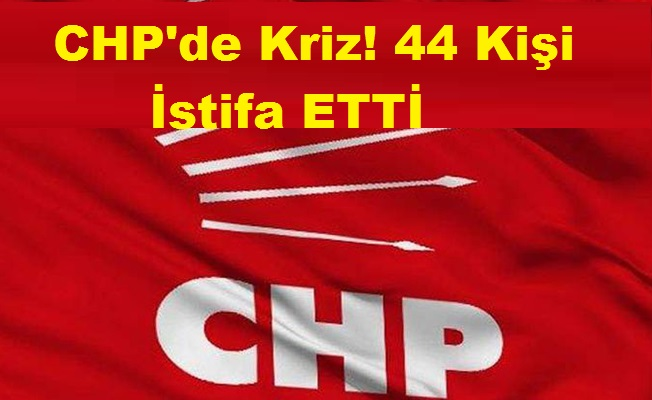CHP'de Kriz! 44 Kişi İstifa Etti!