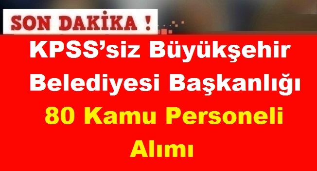 KPSS'siz Büyükşehir Belediyesi Başkanlığı 80 Kamu Personeli Alımı