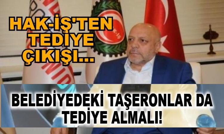 Hak-İş Genel Başkanı Mahmut Arslan BELEDİYEDEKİ TAŞERONLAR DA TEDİYE ALMALI