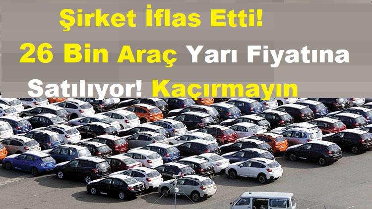 Şirket İflas Etti! 26 Bin Araç Yarı Fiyatına Satılıyor! Kaçırmayın