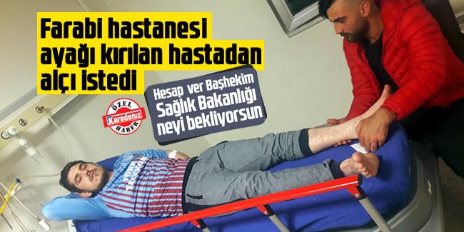 KTÜ Tıp Fakültesi Farabi Hastanesi, ayağı kırılan hastaya alçı alın getirin dedi