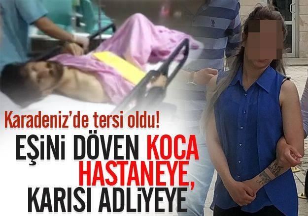 Karadeniz'de tam tersi oldu!  Eşini döven koca hastaneye, karısı adliyeye...