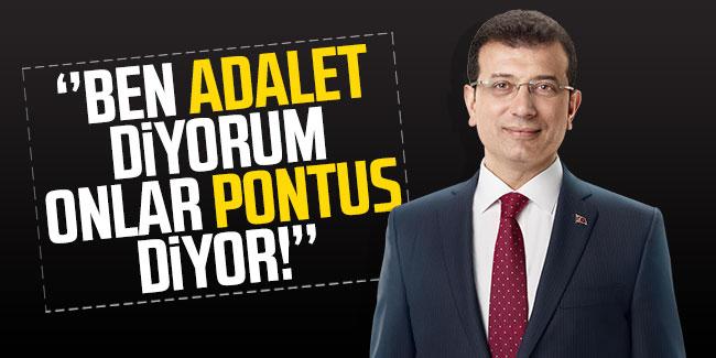İmamoğlu: ''Ben Adalet diyorum onlar Pontus diyor