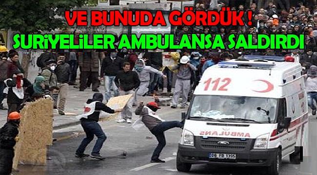 Ve Bunuda Gördük ! Suriyeliler Ambulansa Saldırdılar