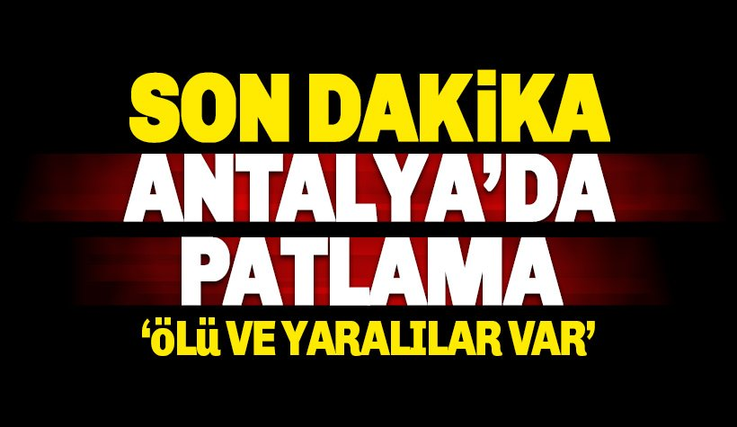 Antalya'da patlama ölü ve yaralılar var