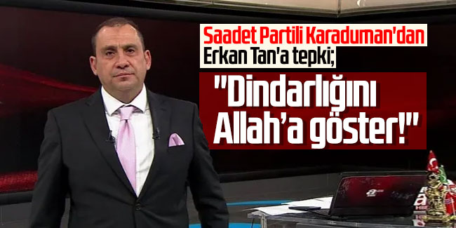 Saadet Partili Karaduman'dan Erkan Tan'a tepki: ''Dindarlığını Allah'a göster!''