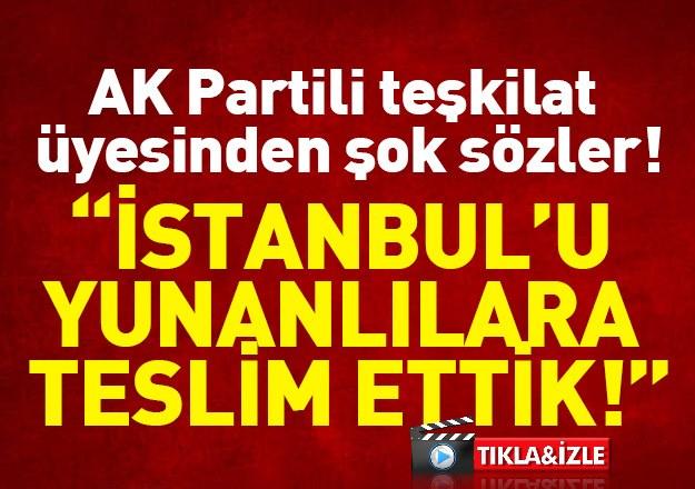 "AK Partili teşkilat üyesinden şok sözler! ""İstanbul'u Yunanlılara verdik..."""