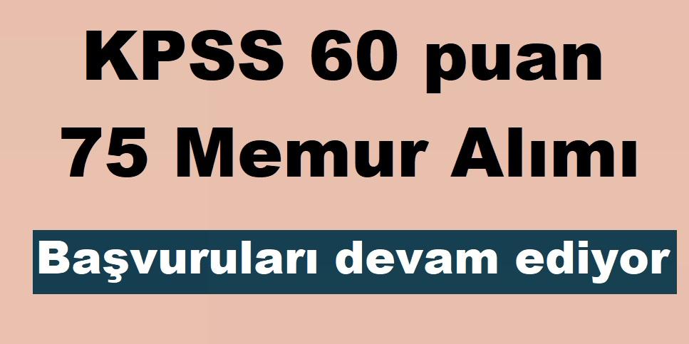 KPSS 60 puan 75 Memur Alımı Başvuruları devam ediyor