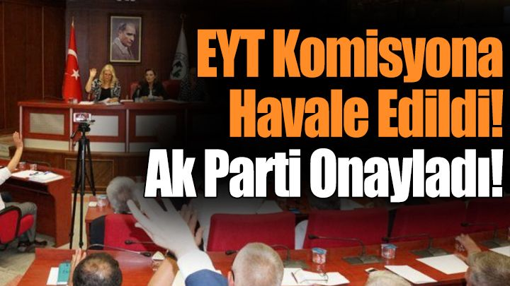 FLAŞ! EYT Komisyona Havale Edildi! Ak Parti Onayladı!