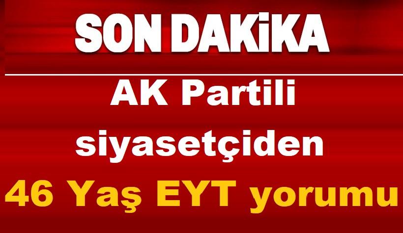 AK Partili siyasetçiden 46 Yaş EYT yorumu