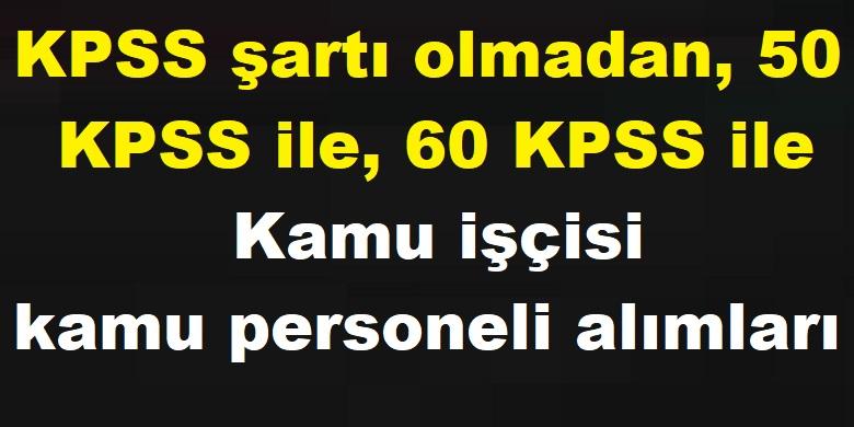KPSS şartı olmadan, 50 KPSS ile, 60 KPSS ile Kamu işçisi kamu personeli alımları