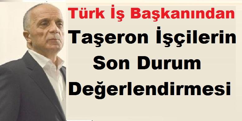 Türk İş Başkanından Taşeron İşçilerle ilgili Son Durum Değerlendirmesi