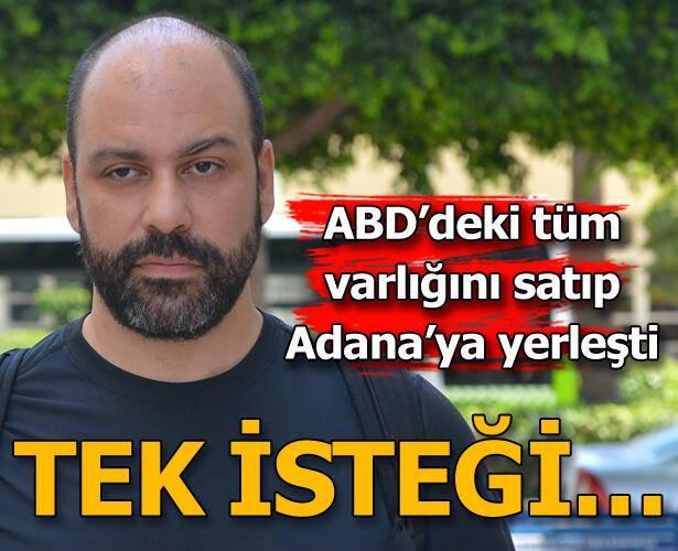 ABD'deki tüm malvarlığını satıp Adana'ya yerleşti! Tek isteği...