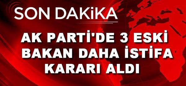 AK Parti'de 3 eski bakan daha istifa kararı aldı
