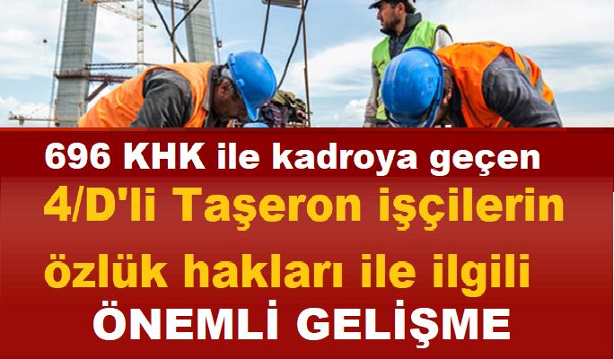 696 KHK ile kadroya geçen 4/D'li Taşeron işçilerin özlük hakları ile ilgili Önemli Gelişme