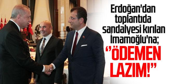 Erdoğan'dan toplantıda sandalyesi kırılan İmamoğlu'na: Parasını Ödemen lazım!