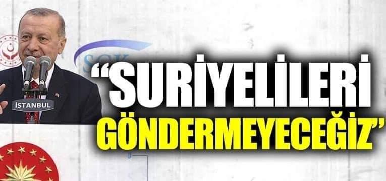 Erdoğan : Suriyeli Sığınmacıları geri göndermeyeceğiz