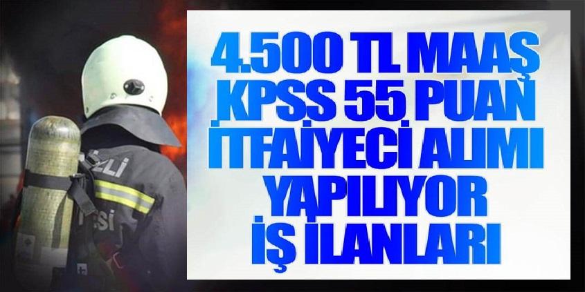 KPSS 55 Puanla 4.500 TL maaşla itfaiyeci alımı yapıyor.