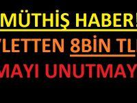 8 BİN TL'NİZİ ALMAYI UNUTMAYIN!