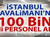 İstanbul Havalimanına 100 Bin yeni Personel alımı gerçekleşecek.