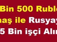 9 Bin 500 Ruble Maaş ile Rusyaya 145 Bin işçi Alımı