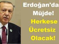 Cumhurbaşkanı Erdoğan'dan Müjde! Herkese Ücretsiz Olacak!