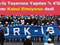 Türk-İş Taşerona Yapılan % 4'lük Zammı Kabul Etmiyoruz dedi