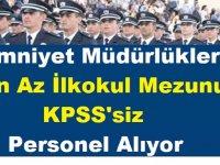 Emniyet Müdürlükleri En Az İlkokul Mezunu KPSS'siz Kamu Personeli Alıyor