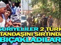 Suriyeli Grup 2 Türk Vatandaşını Sırtından Bıçakladılar