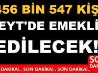 456 BİN 547 KİŞİ EYT'DE EMEKLİ EDİLECEK!