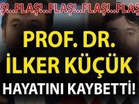 PROF. DR. İLKER KÜÇÜK HAYATINI KAYBETTİ!