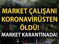 Market çalışanı virüsten dolayı öldü