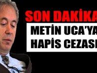 Metin Uca'ya hapis cezası Verildi